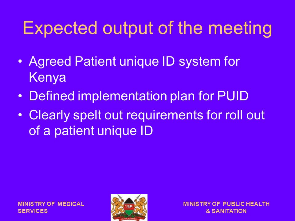 Expected output of the meeting Agreed Patient unique ID system for Kenya Defined implementation plan for PUID Clearly spelt out requirements for roll out of a patient unique ID MINISTRY OF MEDICAL SERVICES MINISTRY OF PUBLIC HEALTH & SANITATION