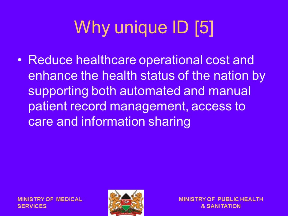 Why unique ID [5] Reduce healthcare operational cost and enhance the health status of the nation by supporting both automated and manual patient record management, access to care and information sharing MINISTRY OF MEDICAL SERVICES MINISTRY OF PUBLIC HEALTH & SANITATION