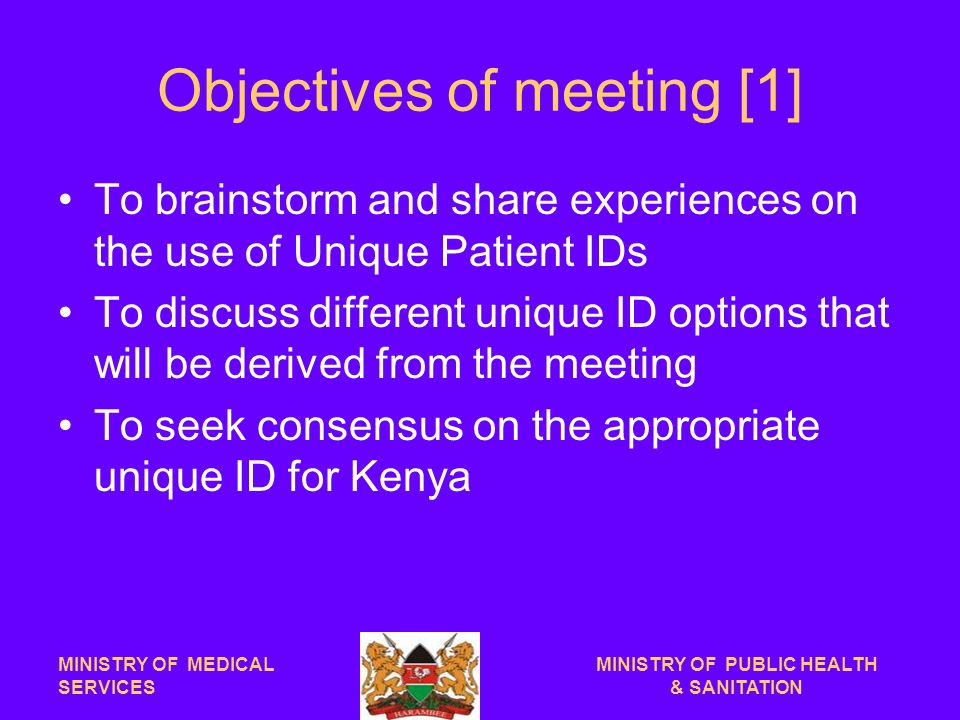Objectives of meeting [1] To brainstorm and share experiences on the use of Unique Patient IDs To discuss different unique ID options that will be derived from the meeting To seek consensus on the appropriate unique ID for Kenya MINISTRY OF MEDICAL SERVICES MINISTRY OF PUBLIC HEALTH & SANITATION