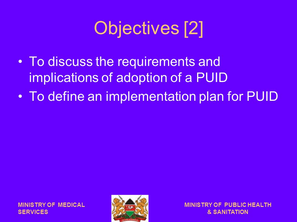 Objectives [2] To discuss the requirements and implications of adoption of a PUID To define an implementation plan for PUID MINISTRY OF MEDICAL SERVICES MINISTRY OF PUBLIC HEALTH & SANITATION