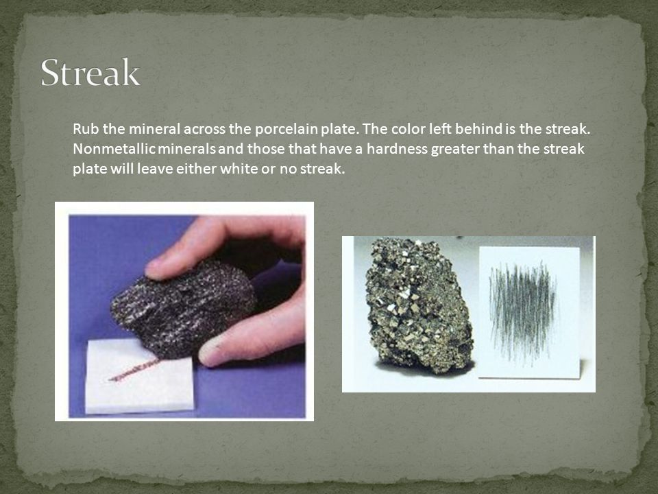 Rub the mineral across the porcelain plate. The color left behind is the streak. Nonmetallic minerals and those that have a hardness greater than the