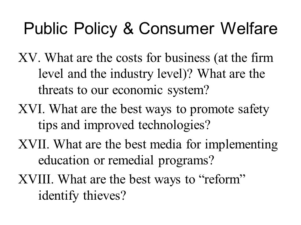 Public Policy & Consumer Welfare XV. What are the costs for business (at the firm level and the industry level)? What are the threats to our economic