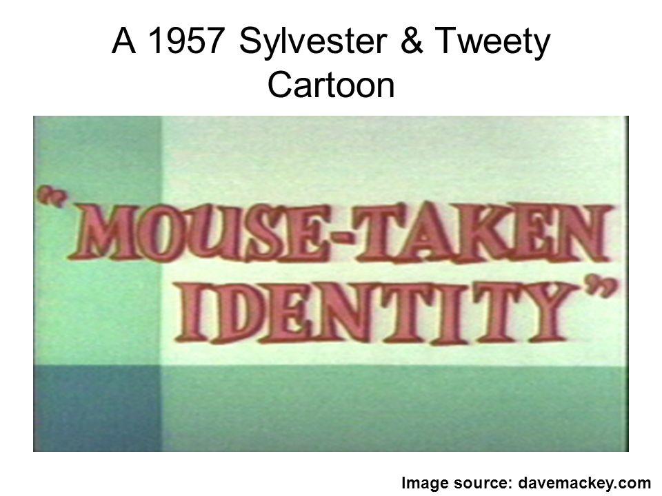 A 1957 Sylvester & Tweety Cartoon Image source: davemackey.com