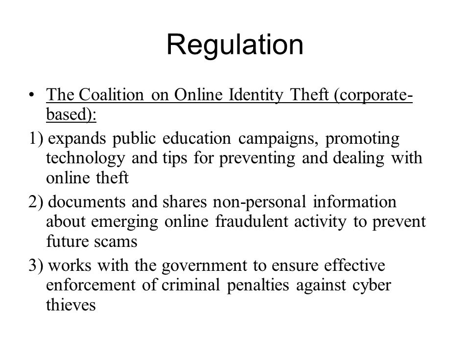 Regulation The Coalition on Online Identity Theft (corporate- based): 1) expands public education campaigns, promoting technology and tips for preventing and dealing with online theft 2) documents and shares non-personal information about emerging online fraudulent activity to prevent future scams 3) works with the government to ensure effective enforcement of criminal penalties against cyber thieves