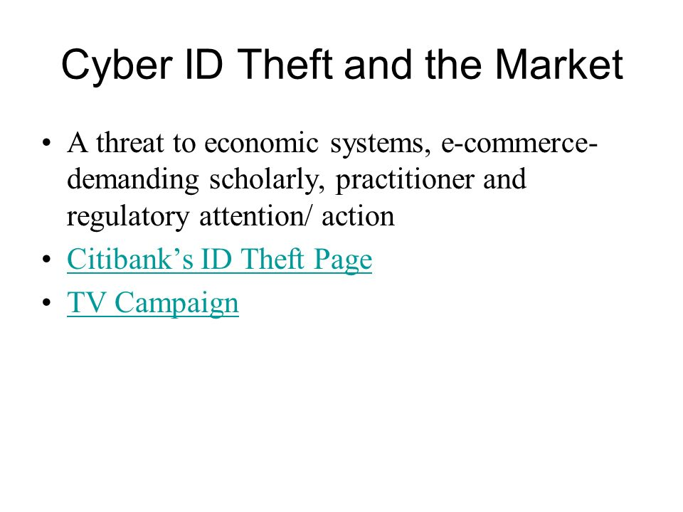 Cyber ID Theft and the Market A threat to economic systems, e-commerce- demanding scholarly, practitioner and regulatory attention/ action Citibanks I