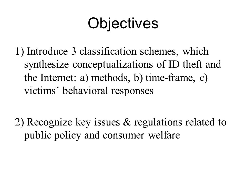 Objectives 1) Introduce 3 classification schemes, which synthesize conceptualizations of ID theft and the Internet: a) methods, b) time-frame, c) victims behavioral responses 2) Recognize key issues & regulations related to public policy and consumer welfare
