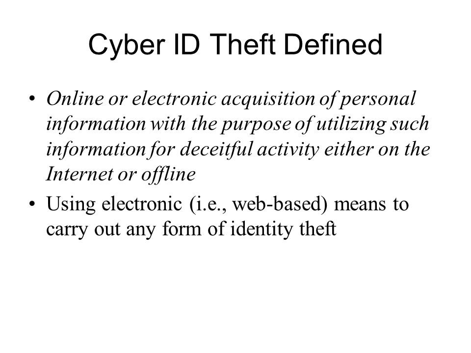 Cyber ID Theft Defined Online or electronic acquisition of personal information with the purpose of utilizing such information for deceitful activity either on the Internet or offline Using electronic (i.e., web-based) means to carry out any form of identity theft