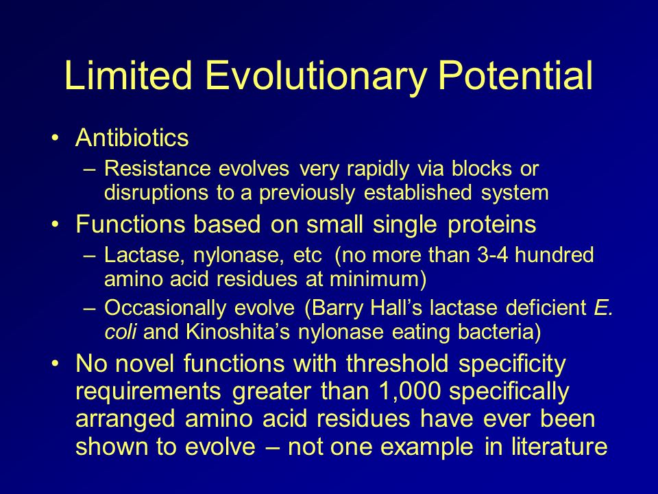 Limited Evolutionary Potential Antibiotics –Resistance evolves very rapidly via blocks or disruptions to a previously established system Functions based on small single proteins –Lactase, nylonase, etc (no more than 3-4 hundred amino acid residues at minimum) –Occasionally evolve (Barry Halls lactase deficient E.