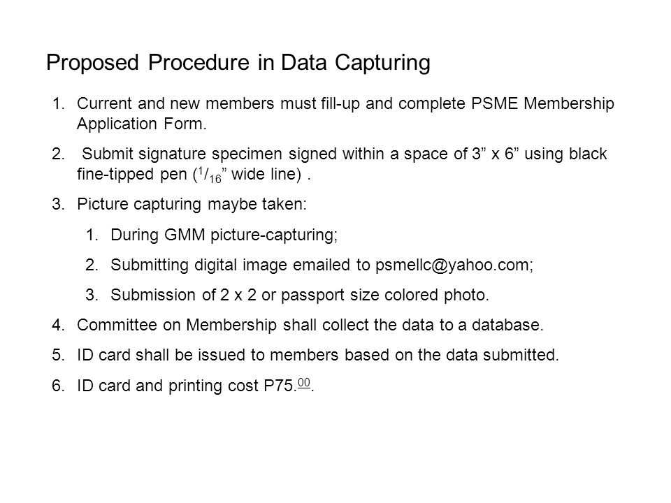 Proposed Procedure in Data Capturing 1.Current and new members must fill-up and complete PSME Membership Application Form. 2. Submit signature specime