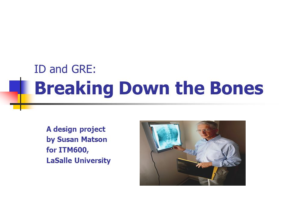 ID and GRE: Breaking Down the Bones A design project by Susan Matson for ITM600, LaSalle University