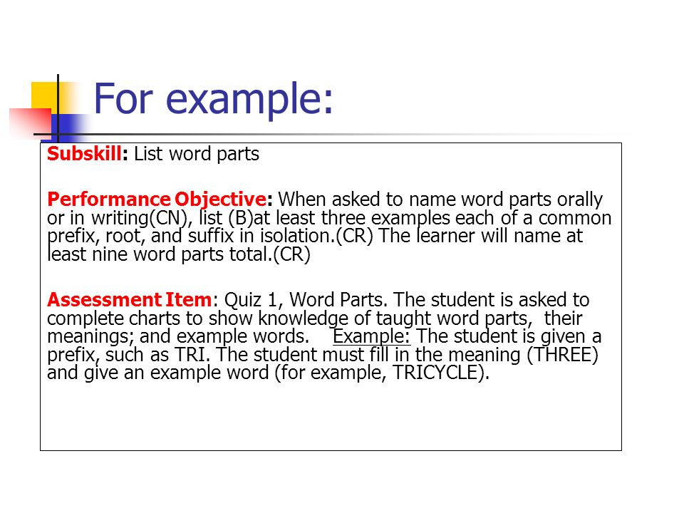 For example: Subskill: List word parts Performance Objective: When asked to name word parts orally or in writing(CN), list (B)at least three examples each of a common prefix, root, and suffix in isolation.(CR) The learner will name at least nine word parts total.(CR) Assessment Item: Quiz 1, Word Parts.