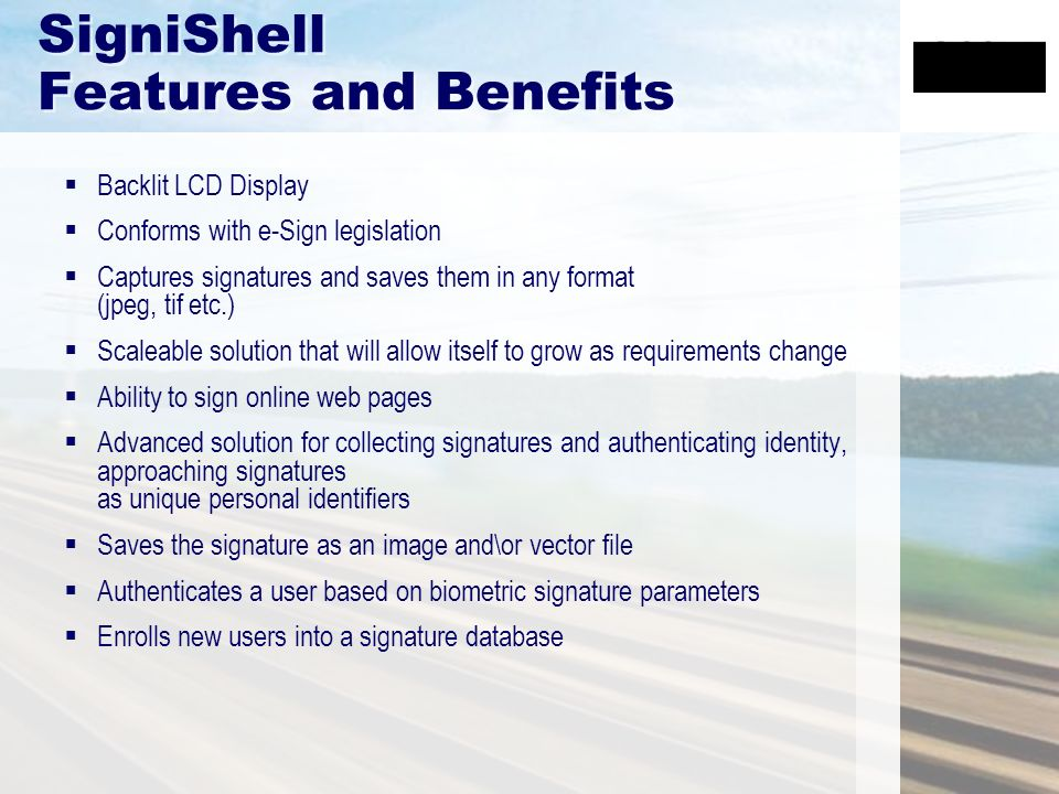 SigniShell Features and Benefits Backlit LCD Display Conforms with e-Sign legislation Captures signatures and saves them in any format (jpeg, tif etc.