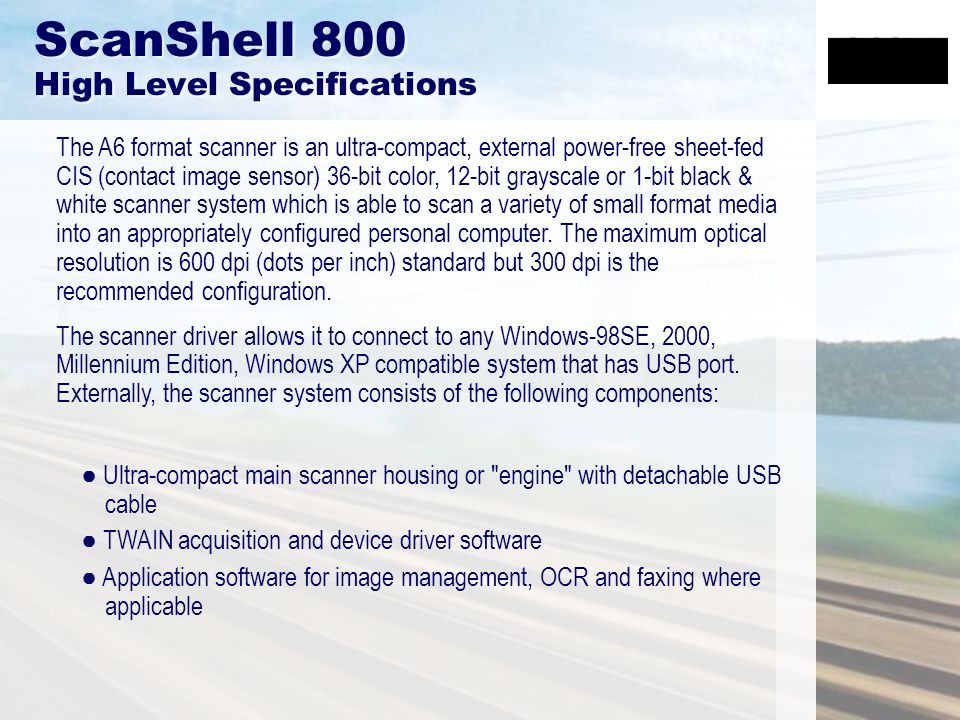 ScanShell 800 High Level Specifications The A6 format scanner is an ultra-compact, external power-free sheet-fed CIS (contact image sensor) 36-bit col