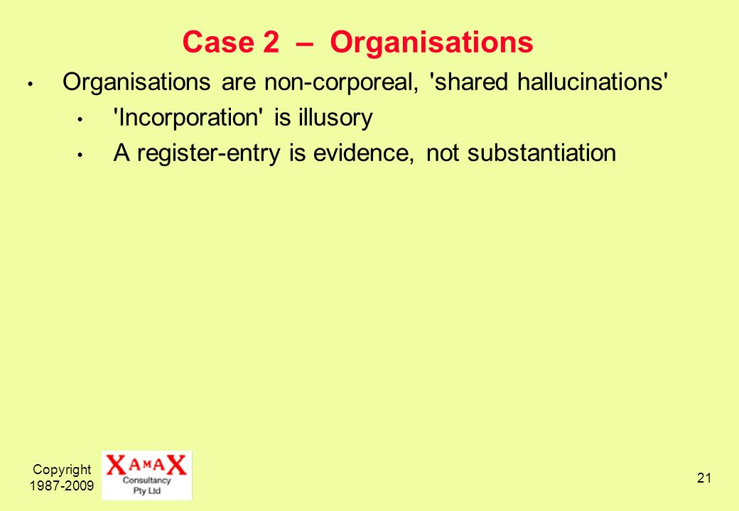 Copyright Case 2 – Organisations Organisations are non-corporeal, shared hallucinations Incorporation is illusory A register-entry is evidence, not substantiation