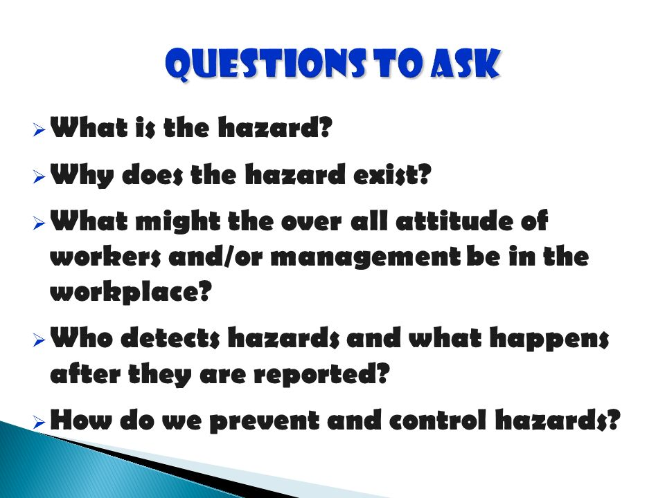 What is the hazard? Why does the hazard exist? What might the over all attitude of workers and/or management be in the workplace? Who detects hazards