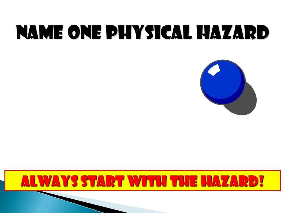 NAME ONE PHYSICAL HAZARD ALWAYS START WITH THE HAZARD!