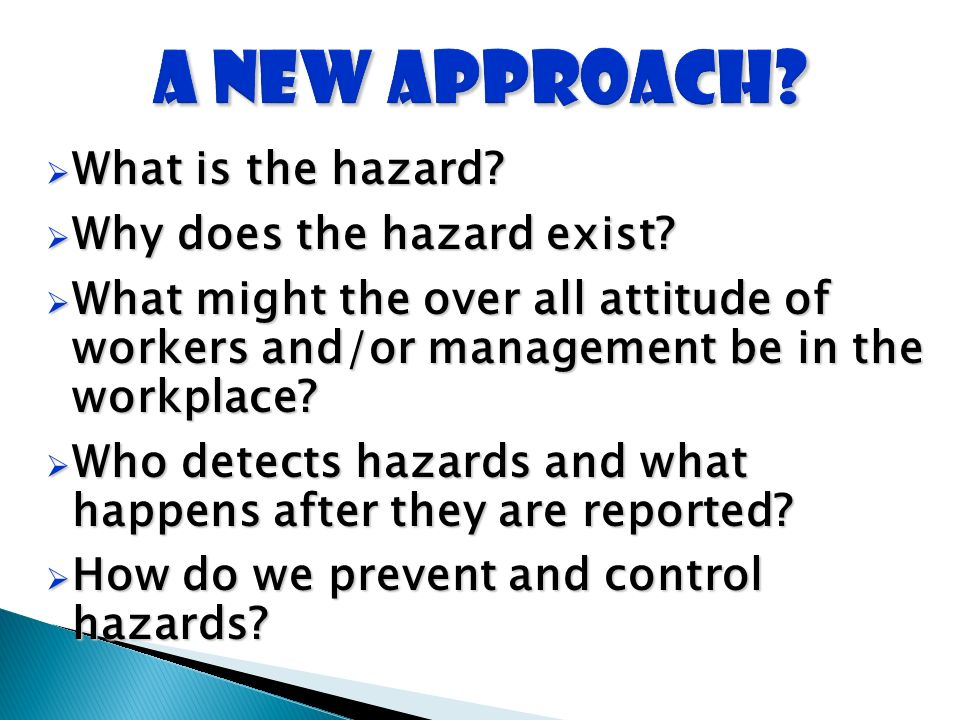 What is the hazard? What is the hazard? Why does the hazard exist? Why does the hazard exist? What might the over all attitude of workers and/or manag