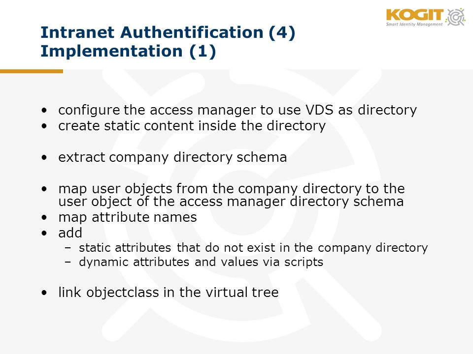Intranet Authentification (4) Implementation (1) configure the access manager to use VDS as directory create static content inside the directory extract company directory schema map user objects from the company directory to the user object of the access manager directory schema map attribute names add –static attributes that do not exist in the company directory –dynamic attributes and values via scripts link objectclass in the virtual tree