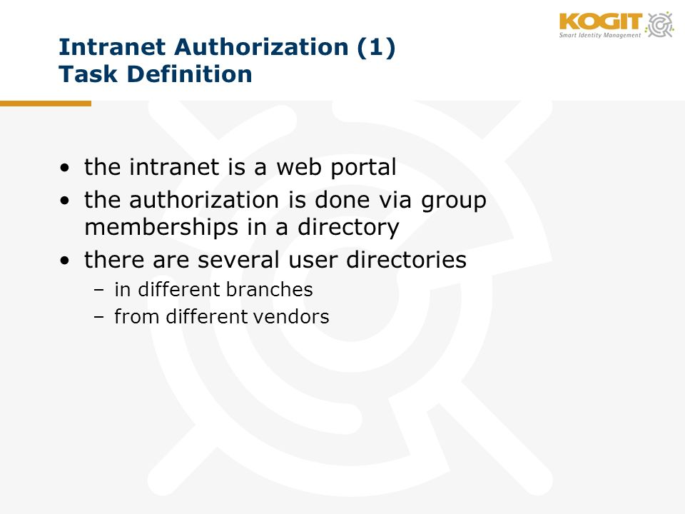 Intranet Authorization (1) Task Definition the intranet is a web portal the authorization is done via group memberships in a directory there are several user directories –in different branches –from different vendors