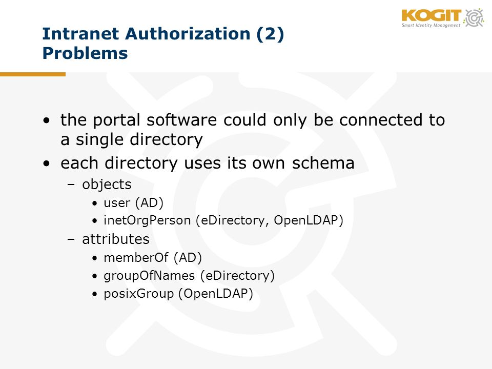 Intranet Authorization (2) Problems the portal software could only be connected to a single directory each directory uses its own schema –objects user (AD) inetOrgPerson (eDirectory, OpenLDAP) –attributes memberOf (AD) groupOfNames (eDirectory) posixGroup (OpenLDAP)