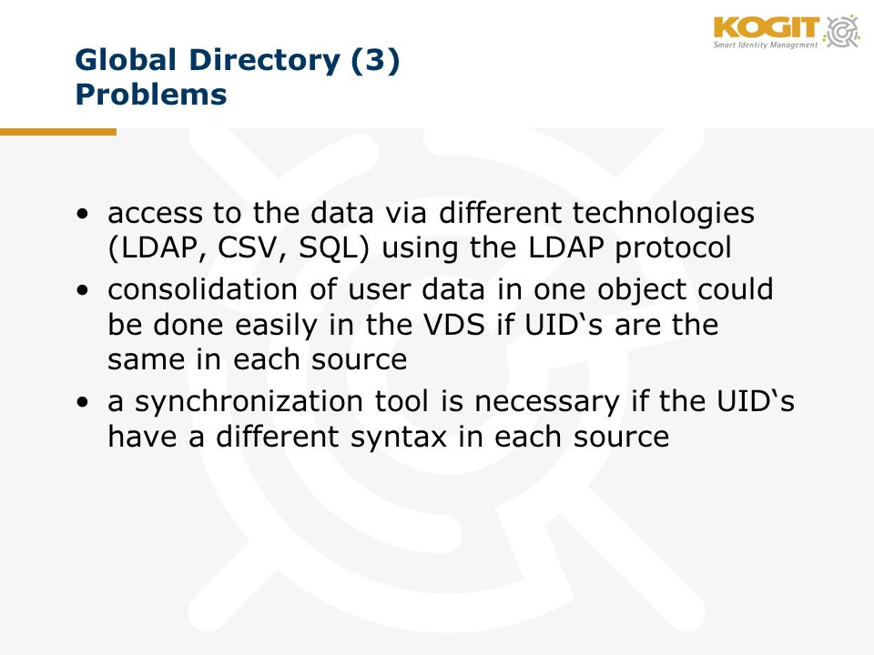 Global Directory (3) Problems access to the data via different technologies (LDAP, CSV, SQL) using the LDAP protocol consolidation of user data in one object could be done easily in the VDS if UIDs are the same in each source a synchronization tool is necessary if the UIDs have a different syntax in each source
