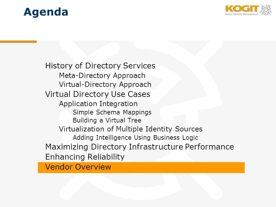 Agenda History of Directory Services Meta-Directory Approach Virtual-Directory Approach Virtual Directory Use Cases Application Integration Simple Schema Mappings Building a Virtual Tree Virtualization of Multiple Identity Sources Adding Intelligence Using Business Logic Maximizing Directory Infrastructure Performance Enhancing Reliability Vendor Overview