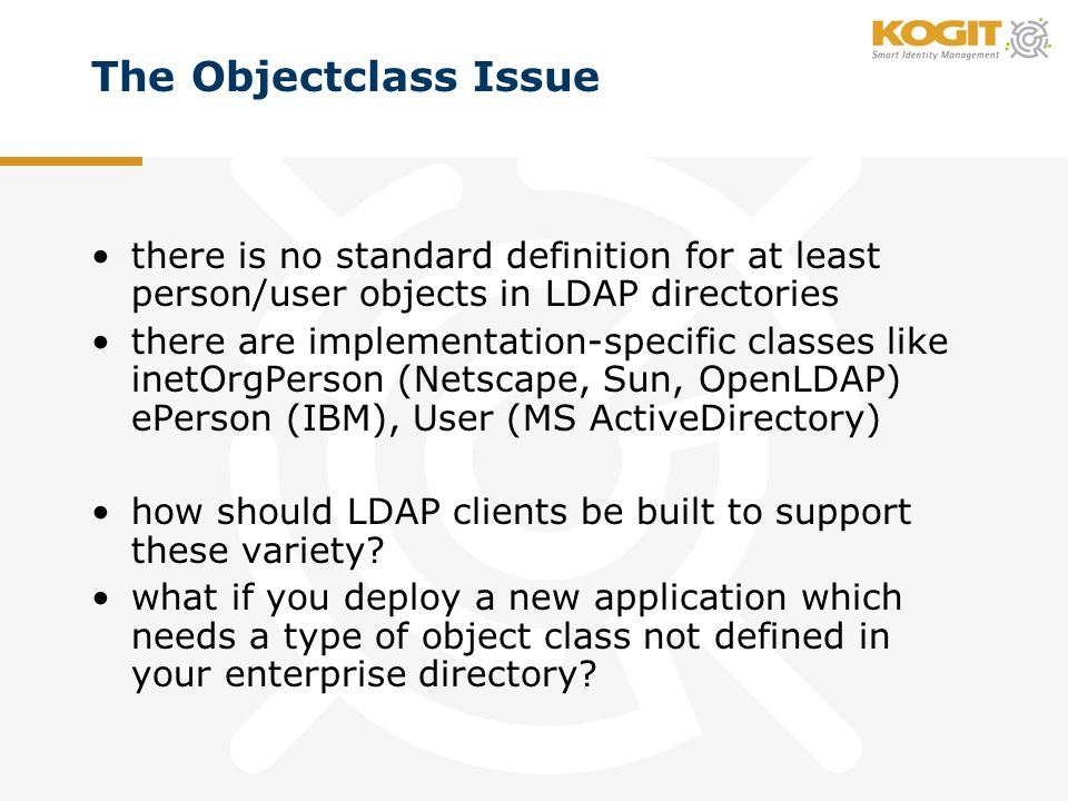 The Objectclass Issue there is no standard definition for at least person/user objects in LDAP directories there are implementation-specific classes like inetOrgPerson (Netscape, Sun, OpenLDAP) ePerson (IBM), User (MS ActiveDirectory) how should LDAP clients be built to support these variety.