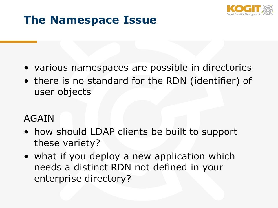 The Namespace Issue various namespaces are possible in directories there is no standard for the RDN (identifier) of user objects AGAIN how should LDAP clients be built to support these variety.