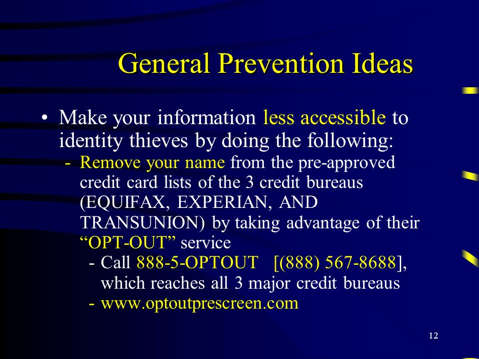 12 General Prevention Ideas Make your information less accessible to identity thieves by doing the following: -Remove your name from the pre-approved