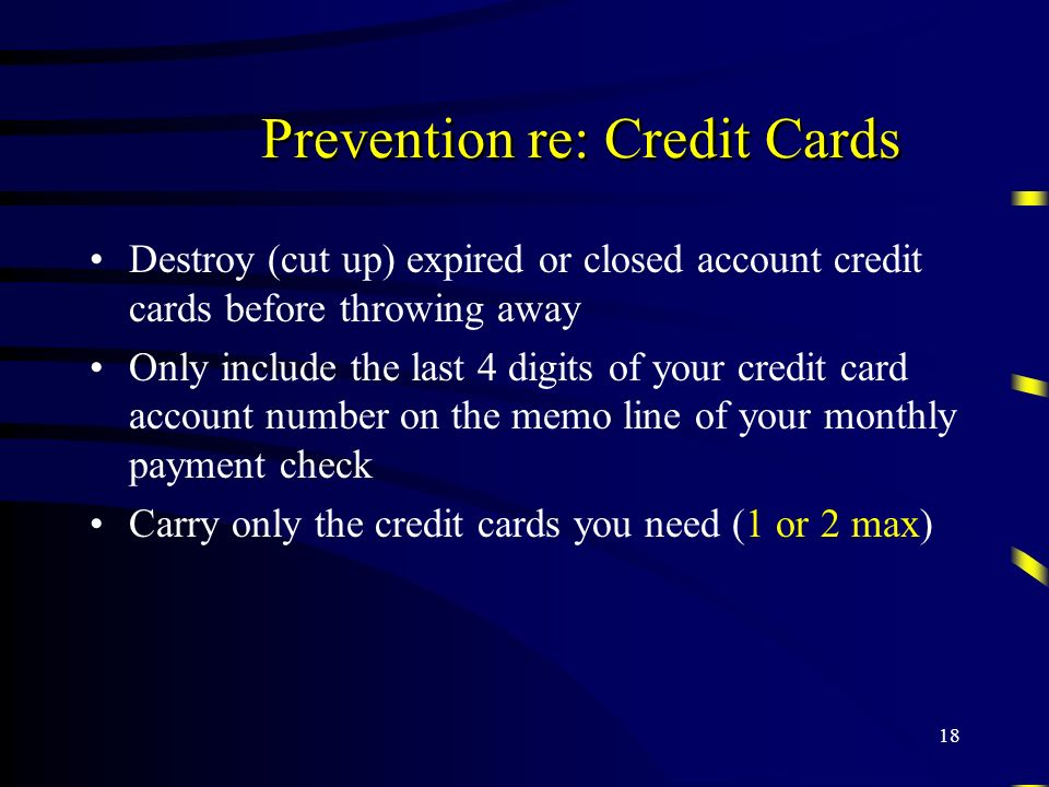 18 Prevention re: Credit Cards Destroy (cut up) expired or closed account credit cards before throwing away Only include the last 4 digits of your cre
