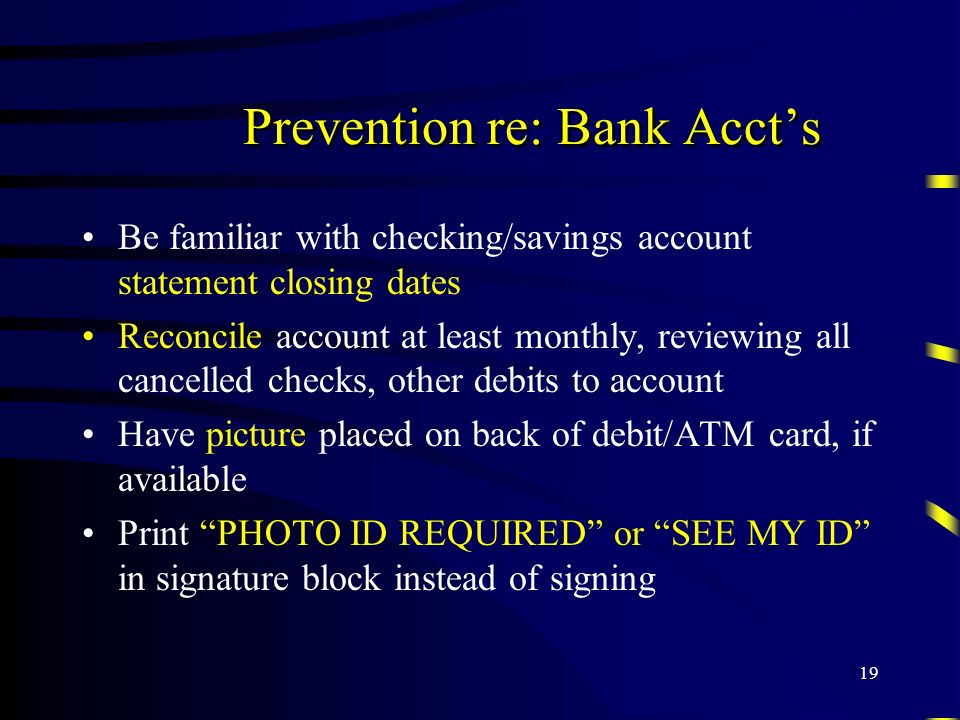 19 Prevention re: Bank Accts Be familiar with checking/savings account statement closing dates Reconcile account at least monthly, reviewing all cance