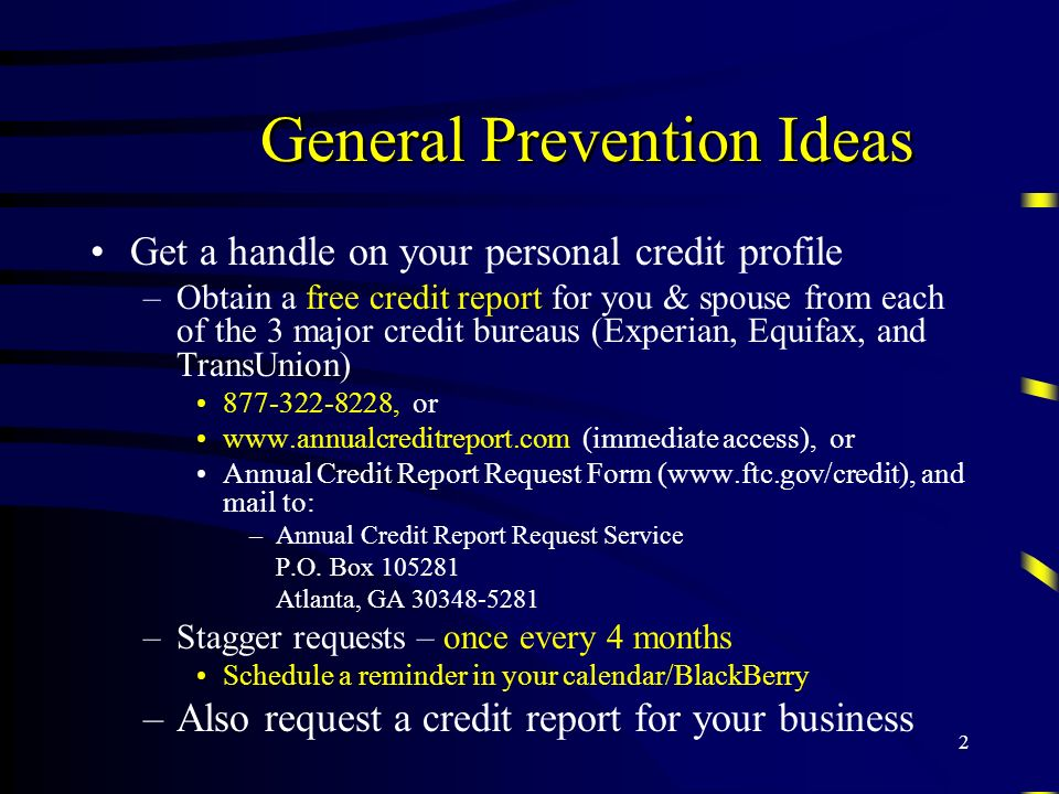 2 General Prevention Ideas Get a handle on your personal credit profile –Obtain a free credit report for you & spouse from each of the 3 major credit