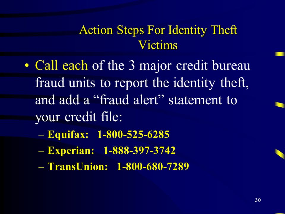 30 Action Steps For Identity Theft Victims Call each of the 3 major credit bureau fraud units to report the identity theft, and add a fraud alert stat