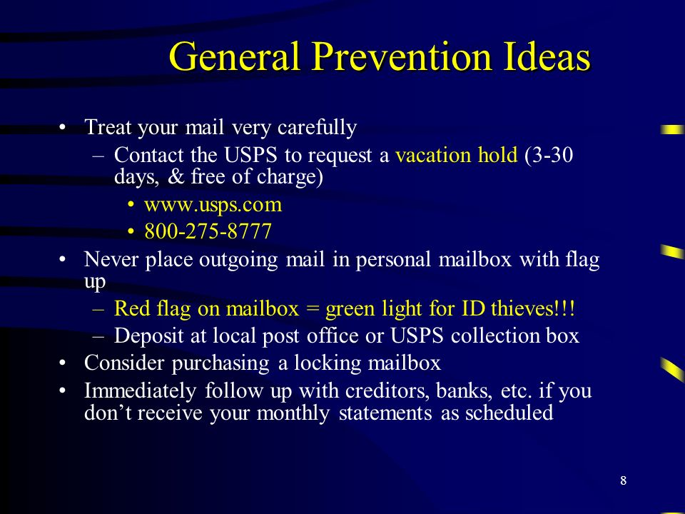 8 General Prevention Ideas Treat your mail very carefully –Contact the USPS to request a vacation hold (3-30 days, & free of charge) www.usps.com 800-