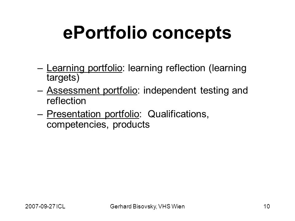 2007-09-27 ICLGerhard Bisovsky, VHS Wien10 ePortfolio concepts –Learning portfolio: learning reflection (learning targets) –Assessment portfolio: independent testing and reflection –Presentation portfolio: Qualifications, competencies, products