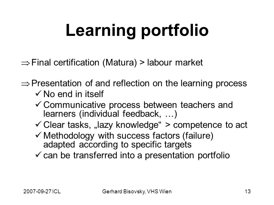 2007-09-27 ICLGerhard Bisovsky, VHS Wien13 Learning portfolio Final certification (Matura) > labour market Presentation of and reflection on the learning process No end in itself Communicative process between teachers and learners (individual feedback, …) Clear tasks, lazy knowledge > competence to act Methodology with success factors (failure) adapted according to specific targets can be transferred into a presentation portfolio