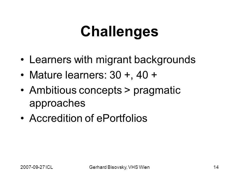 2007-09-27 ICLGerhard Bisovsky, VHS Wien14 Challenges Learners with migrant backgrounds Mature learners: 30 +, 40 + Ambitious concepts > pragmatic approaches Accredition of ePortfolios