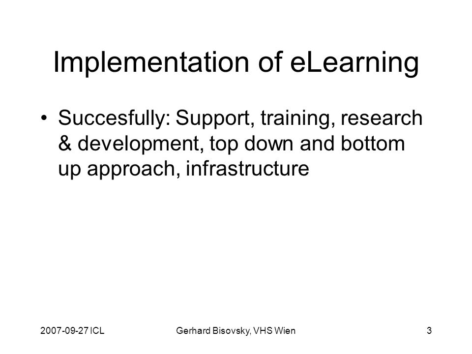 2007-09-27 ICLGerhard Bisovsky, VHS Wien3 Implementation of eLearning Succesfully: Support, training, research & development, top down and bottom up approach, infrastructure
