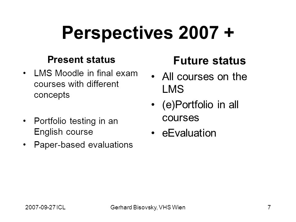 2007-09-27 ICLGerhard Bisovsky, VHS Wien7 Perspectives 2007 + Present status LMS Moodle in final exam courses with different concepts Portfolio testing in an English course Paper-based evaluations Future status All courses on the LMS (e)Portfolio in all courses eEvaluation