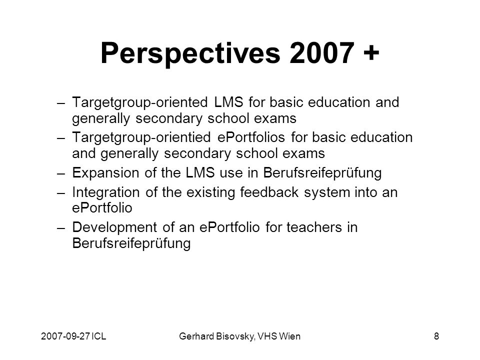 ICLGerhard Bisovsky, VHS Wien8 Perspectives –Targetgroup-oriented LMS for basic education and generally secondary school exams –Targetgroup-orientied ePortfolios for basic education and generally secondary school exams –Expansion of the LMS use in Berufsreifeprüfung –Integration of the existing feedback system into an ePortfolio –Development of an ePortfolio for teachers in Berufsreifeprüfung