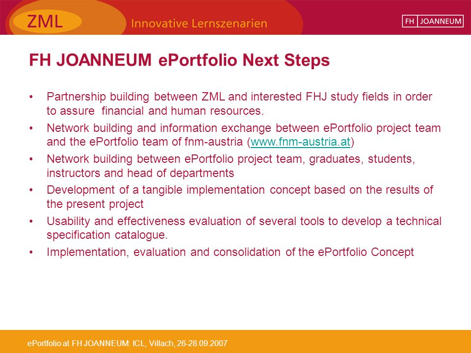 ePortfolio at FH JOANNEUM: ICL, Villach, 26-28.09.2007 FH JOANNEUM ePortfolio Next Steps Partnership building between ZML and interested FHJ study fields in order to assure financial and human resources.