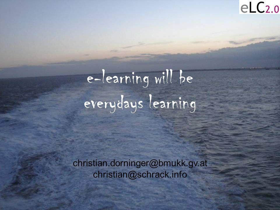 31 e-learning will be everydays learning christian.dorninger@bmukk.gv.at christian@schrack.info
