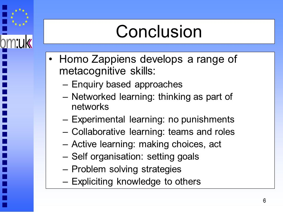 6 Conclusion Homo Zappiens develops a range of metacognitive skills: –Enquiry based approaches –Networked learning: thinking as part of networks –Expe
