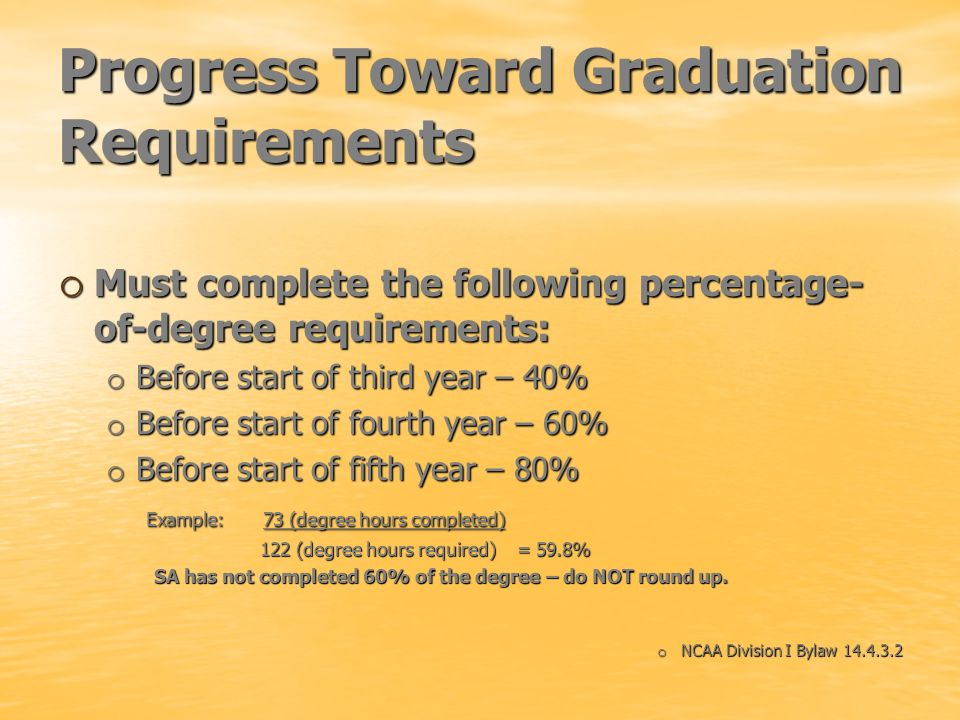 Progress Toward Graduation Requirements o Must complete the following percentage- of-degree requirements: o Before start of third year – 40% o Before