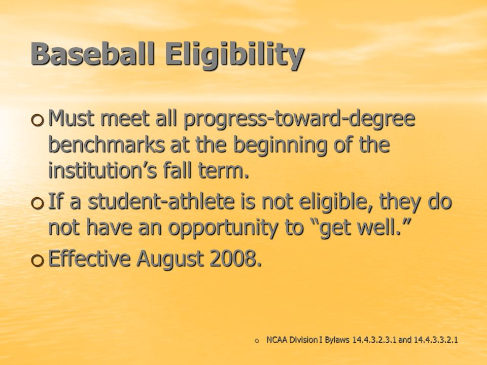 Baseball Eligibility o Must meet all progress-toward-degree benchmarks at the beginning of the institutions fall term. o If a student-athlete is not e