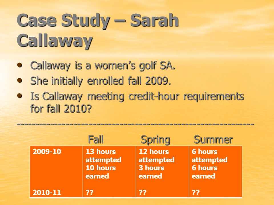 Case Study – Sarah Callaway Callaway is a womens golf SA. Callaway is a womens golf SA. She initially enrolled fall 2009. She initially enrolled fall