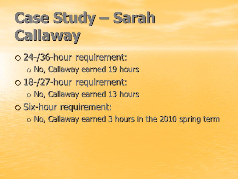 Case Study – Sarah Callaway o 24-/36-hour requirement: o No, Callaway earned 19 hours o 18-/27-hour requirement: o No, Callaway earned 13 hours o Six-