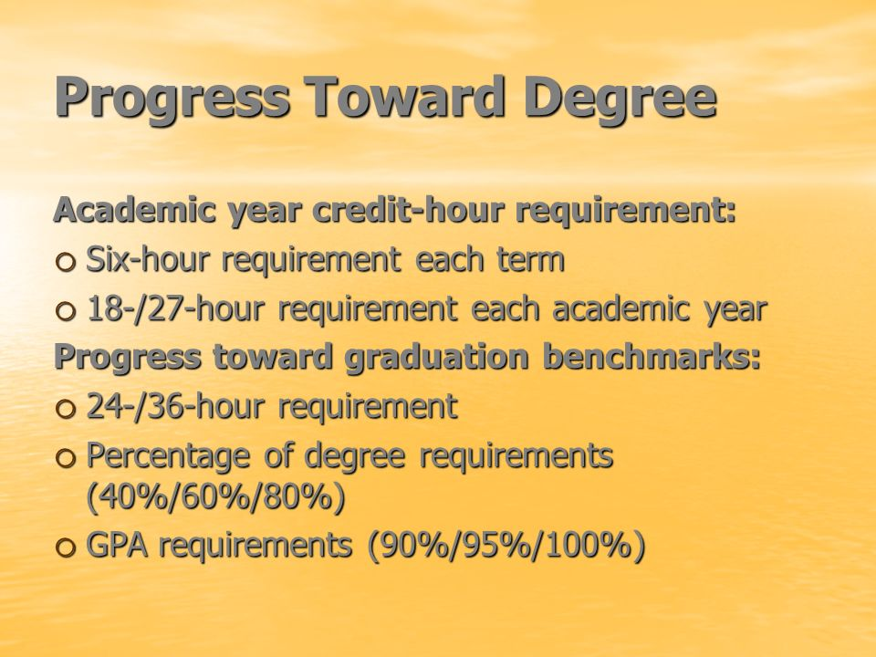 Progress Toward Degree Academic year credit-hour requirement: o Six-hour requirement each term o 18-/27-hour requirement each academic year Progress t
