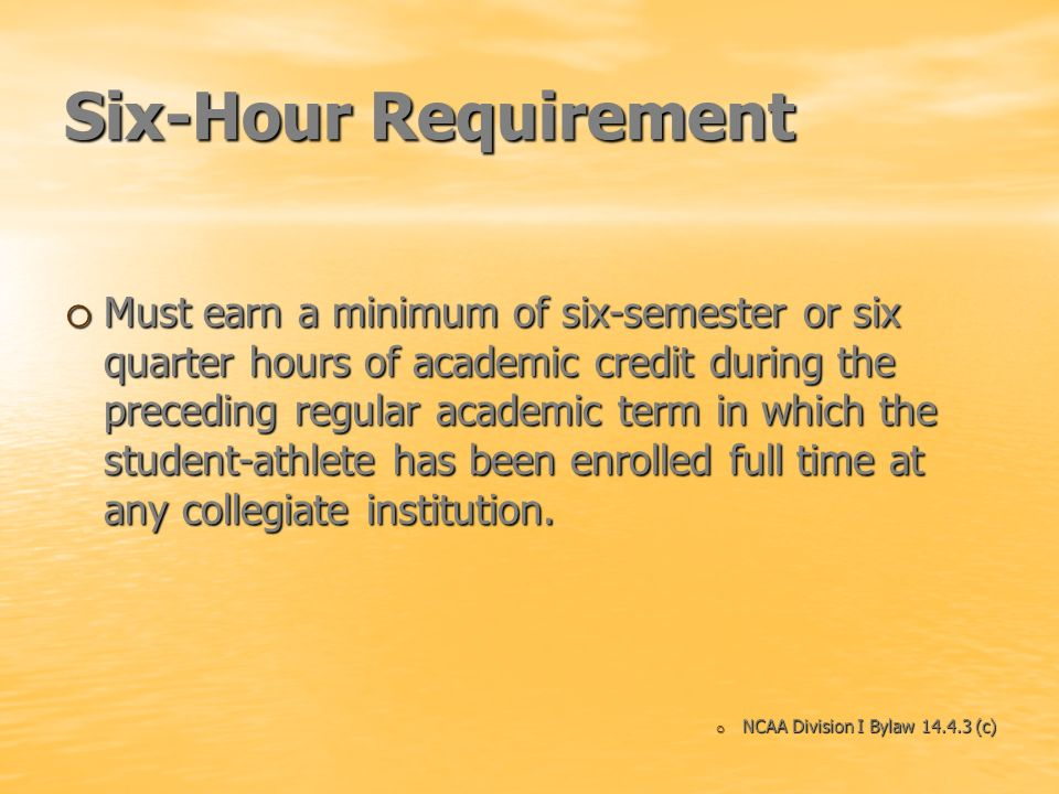 Six-Hour Requirement o Must earn a minimum of six-semester or six quarter hours of academic credit during the preceding regular academic term in which