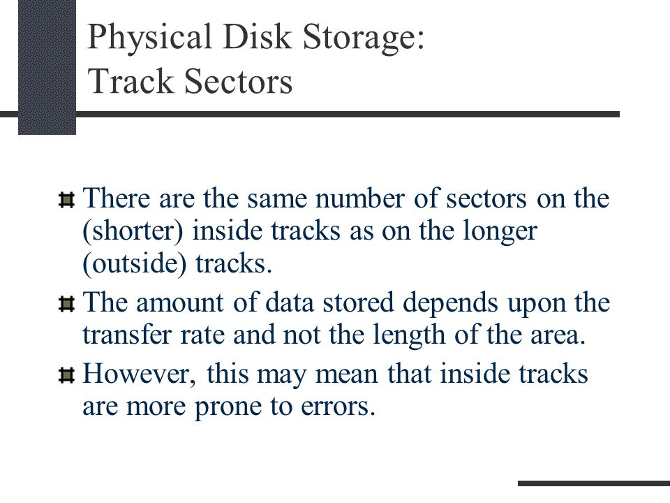 Physical Disk Storage: Physical Record/Sector Location Drive ID Cylinder Number how far to move the access arm in Surface Number with the cylinder number identifies a specific track Track-Sector Number established by FORMAT (sector ID & data area)